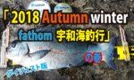 Fishing fathom|2018 Autumn winter『fathom宇和海釣行の巻』ダイジェスト版